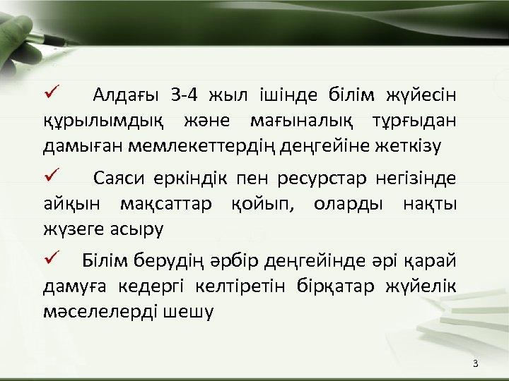 ü Алдағы 3 -4 жыл ішінде білім жүйесін құрылымдық және мағыналық тұрғыдан дамыған мемлекеттердің