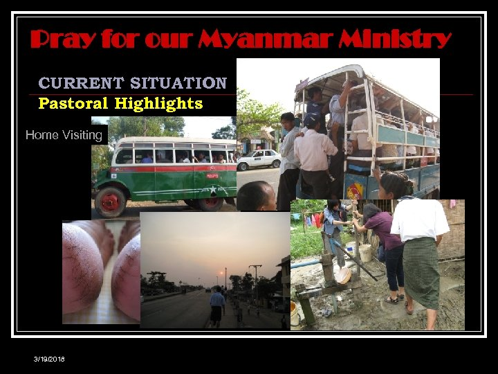 Pray for our Myanmar Ministry CURRENT SITUATION Pastoral Highlights Home Visiting 3/19/2018