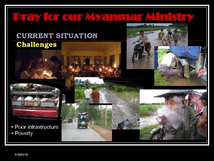 Pray for our Myanmar Ministry CURRENT SITUATION Challenges • Poor infrastructure • Poverty 3/19/2018