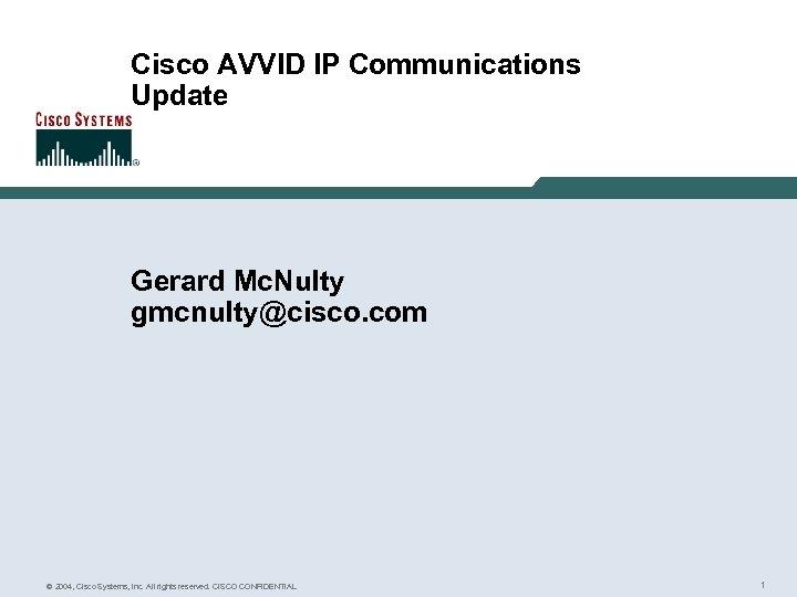 Cisco AVVID IP Communications Update Gerard Mc. Nulty gmcnulty@cisco. com © 2004, Cisco Systems,