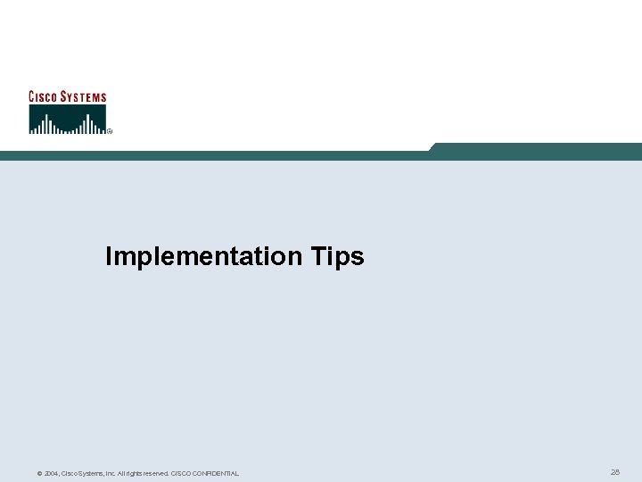 Implementation Tips © 2004, Cisco Systems, Inc. All rights reserved. CISCO CONFIDENTIAL 28