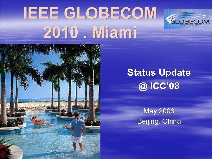 IEEE GLOBECOM 2010. Miami Status Update @ ICC' 08 May 2008 Beijing, China