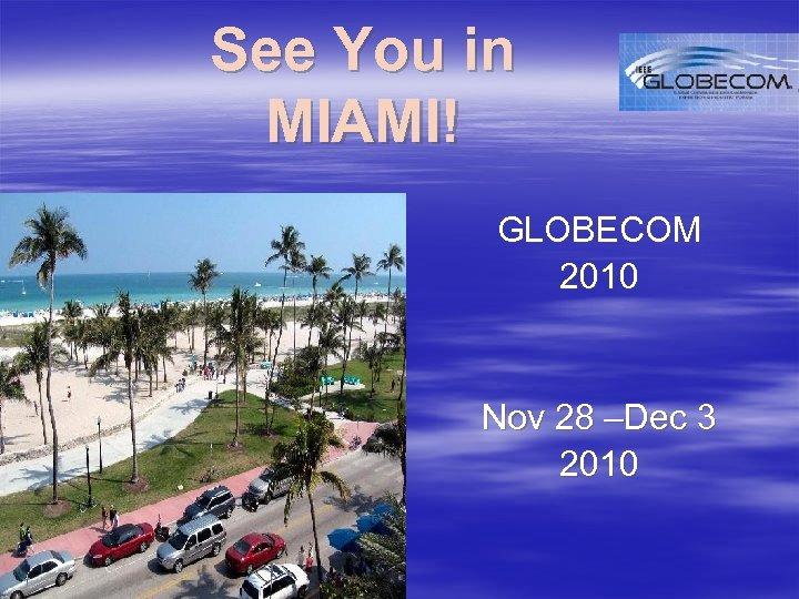 See You in MIAMI! GLOBECOM 2010 Nov 28 –Dec 3 2010