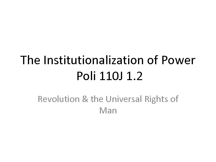 The Institutionalization of Power Poli 110 J 1. 2 Revolution & the Universal Rights