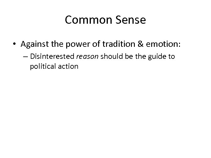 Common Sense • Against the power of tradition & emotion: – Disinterested reason should