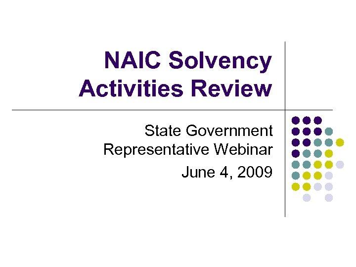 NAIC Solvency Activities Review State Government Representative Webinar June 4, 2009