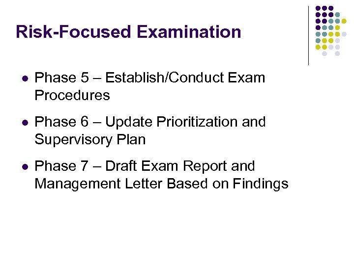 Risk-Focused Examination l Phase 5 – Establish/Conduct Exam Procedures l Phase 6 – Update