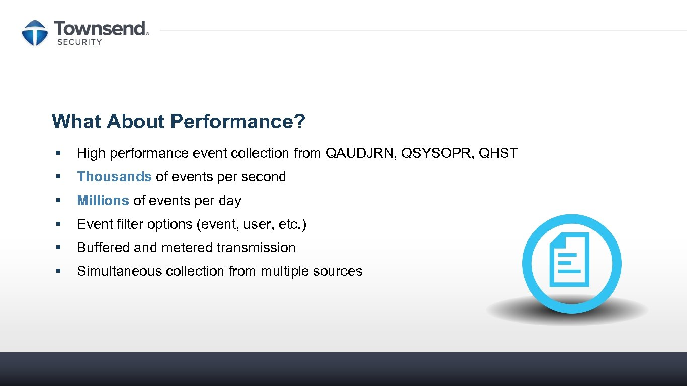 What About Performance? § High performance event collection from QAUDJRN, QSYSOPR, QHST § Thousands