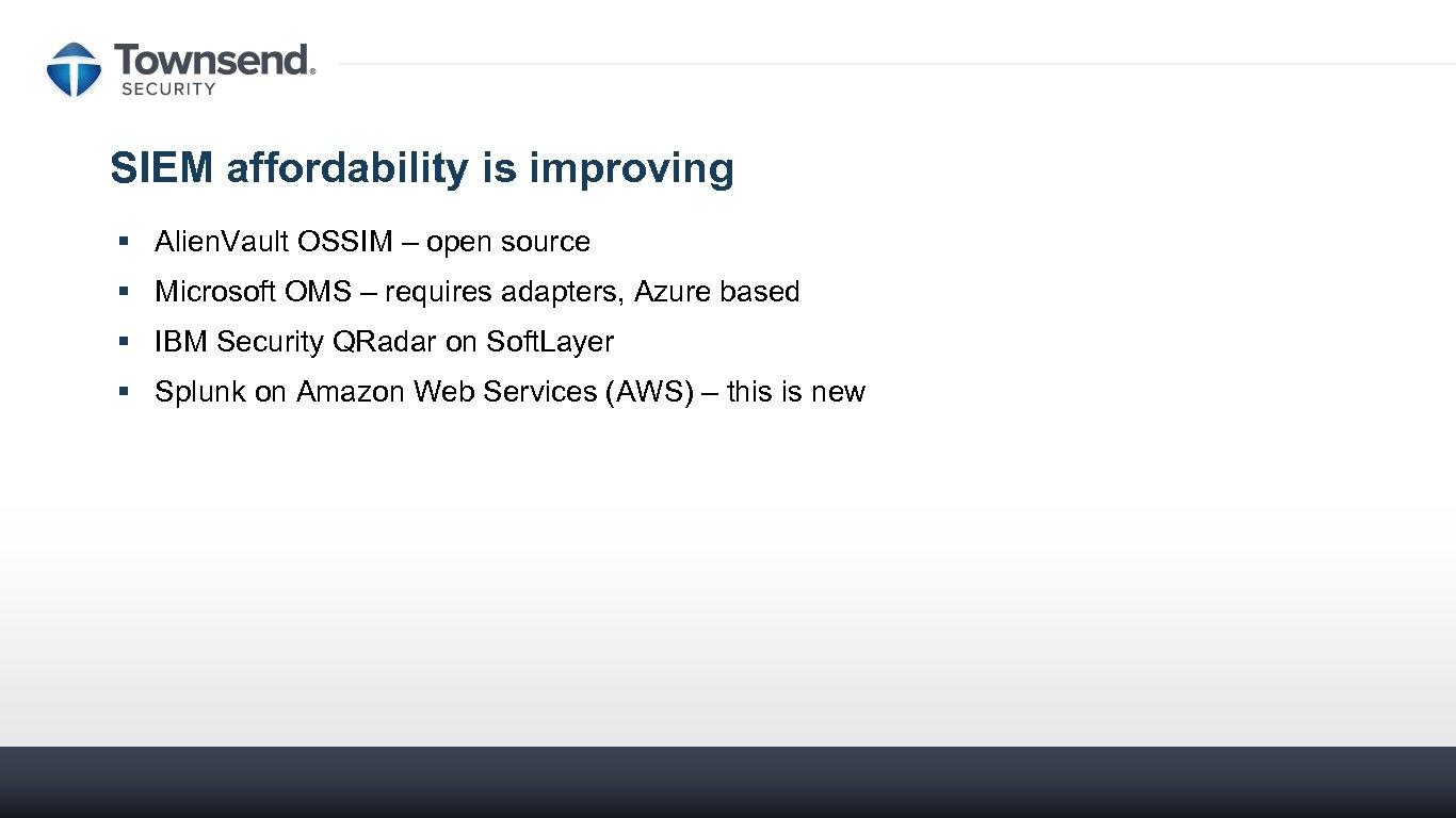 SIEM affordability is improving § Alien. Vault OSSIM – open source § Microsoft OMS