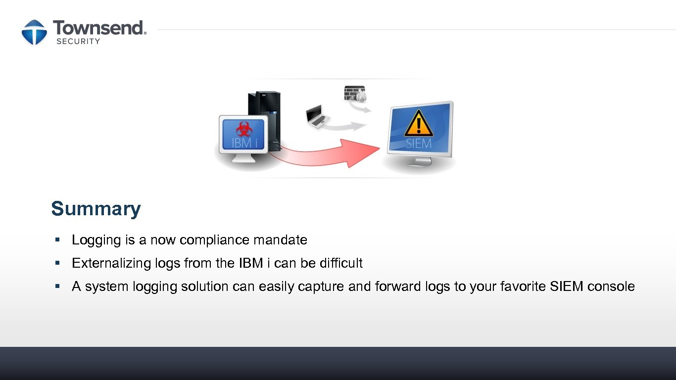 Summary § Logging is a now compliance mandate § Externalizing logs from the IBM