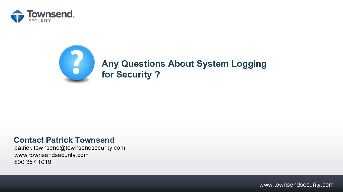 Any Questions About System Logging for Security ? Contact Patrick Townsend patrick. townsend@townsendsecurity. com