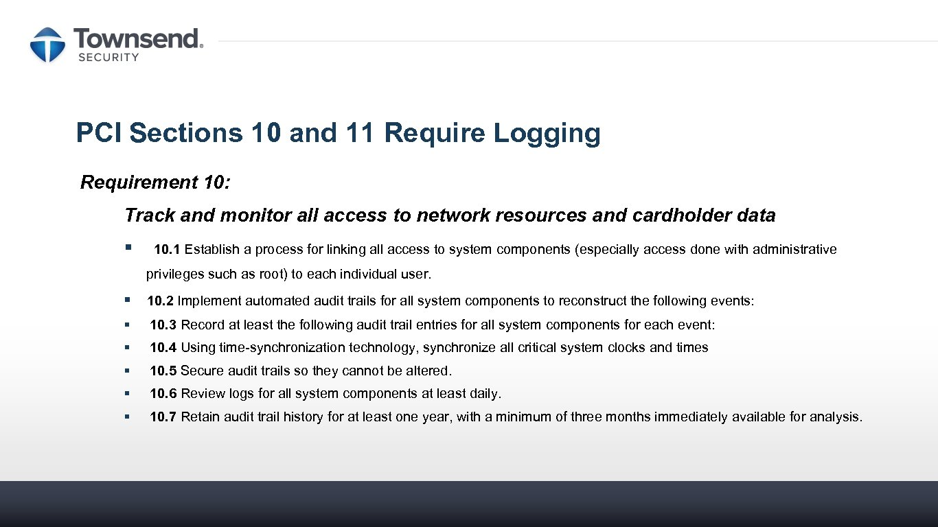 PCI Sections 10 and 11 Require Logging Requirement 10: Track and monitor all access