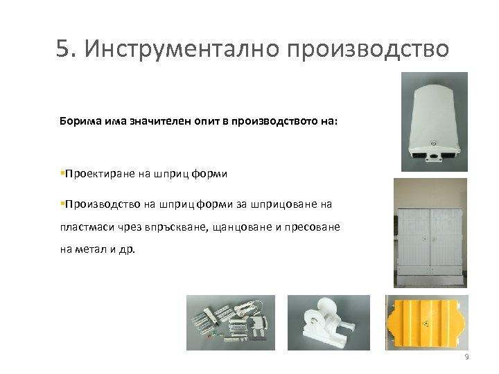 5. Инструментално производство Борима значителен опит в производството на: §Проектиране на шприц форми §Производство