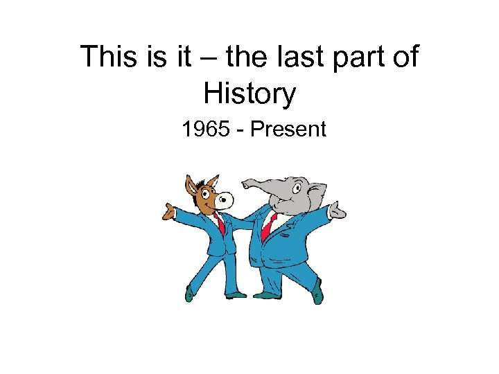 This is it – the last part of History 1965 - Present
