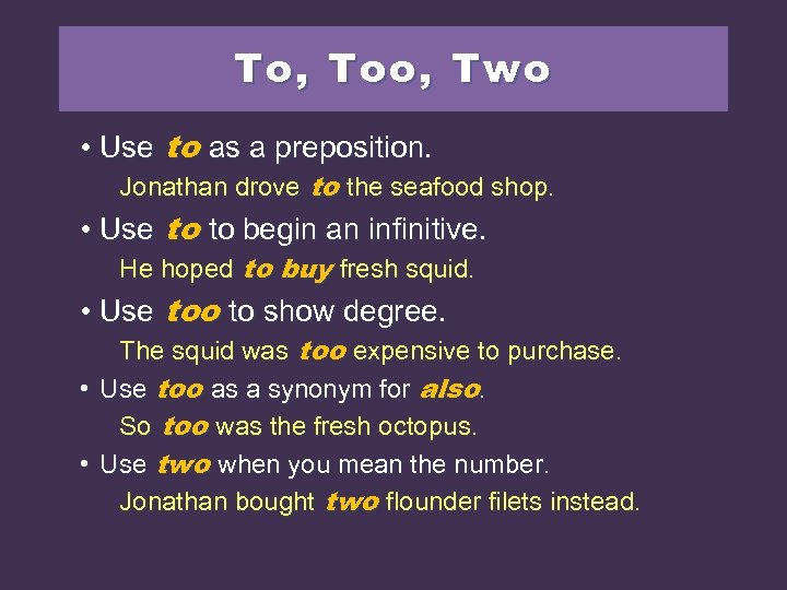 To, Too, Two • Use to as a preposition. Jonathan drove to the seafood