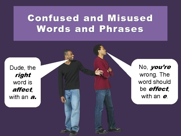 Confused and Misused Words and Phrases Dude, the right word is affect, with an