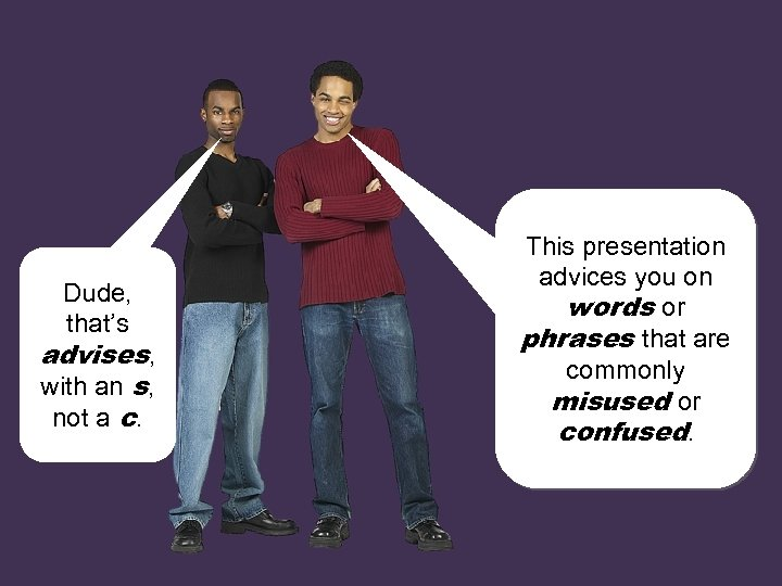 Dude, that's advises, with an s, not a c. This presentation advices you on