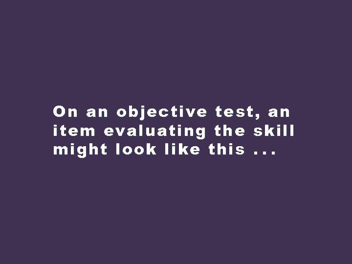 On an objective test, an item evaluating the skill might look like this. .
