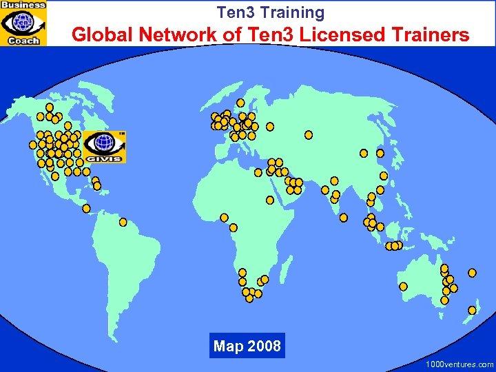 Ten 3 Training Global Network of Ten 3 Licensed Trainers Map 2008 1000 ventures.