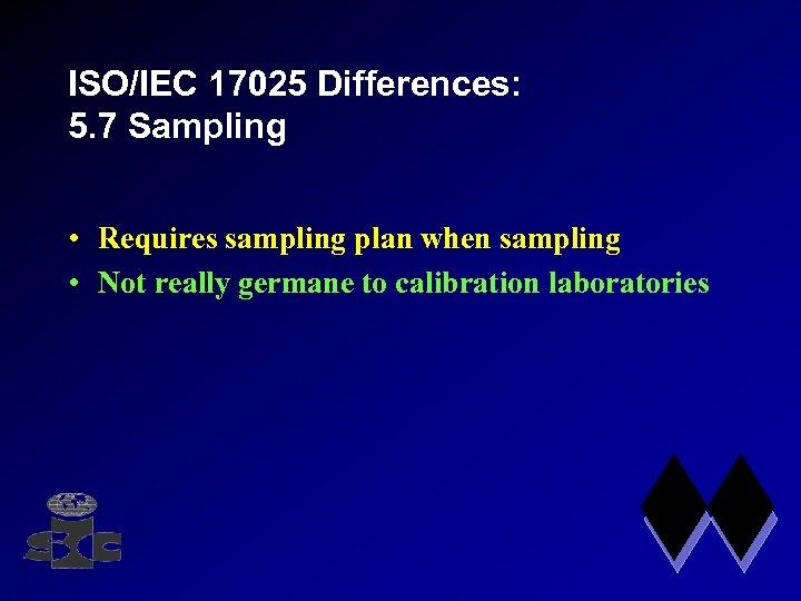 ISO/IEC 17025 Differences: 5. 7 Sampling • Requires sampling plan when sampling • Not