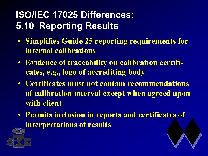ISO/IEC 17025 Differences: 5. 10 Reporting Results • Simplifies Guide 25 reporting requirements for