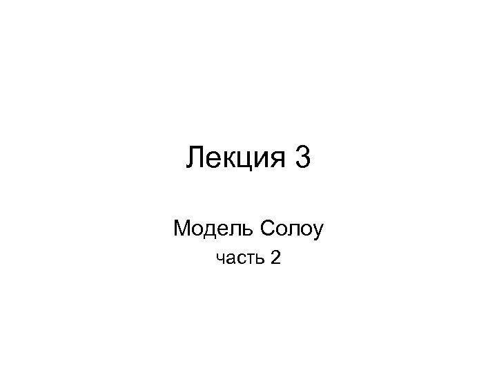 Лекция 3 Модель Солоу часть 2