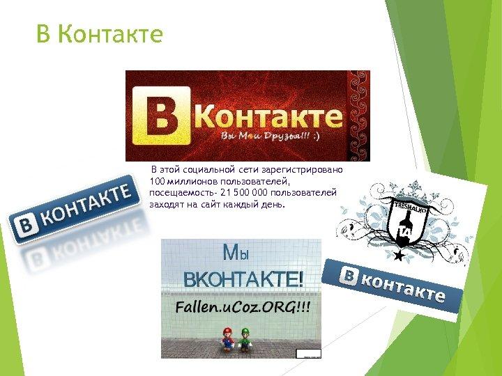 В Контакте В этой социальной сети зарегистрировано 100 миллионов пользователей, посещаемость- 21 500 000