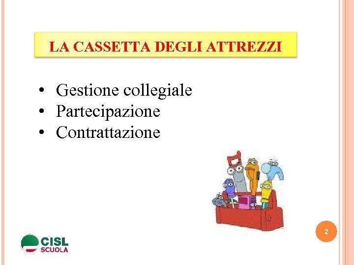 LA CASSETTA DEGLI ATTREZZI • Gestione collegiale • Partecipazione • Contrattazione 2