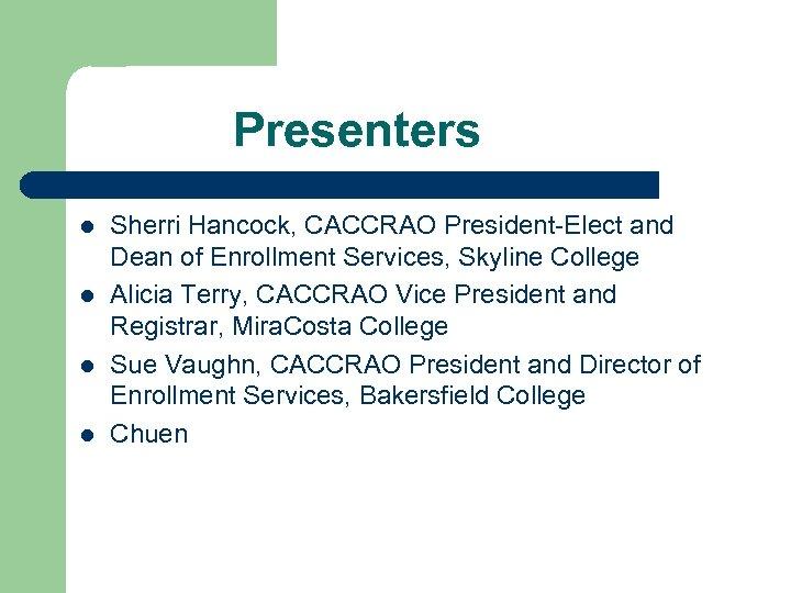Presenters l l Sherri Hancock, CACCRAO President-Elect and Dean of Enrollment Services, Skyline College