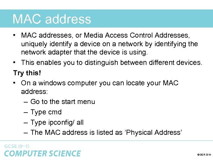 MAC address • MAC addresses, or Media Access Control Addresses, uniquely identify a device