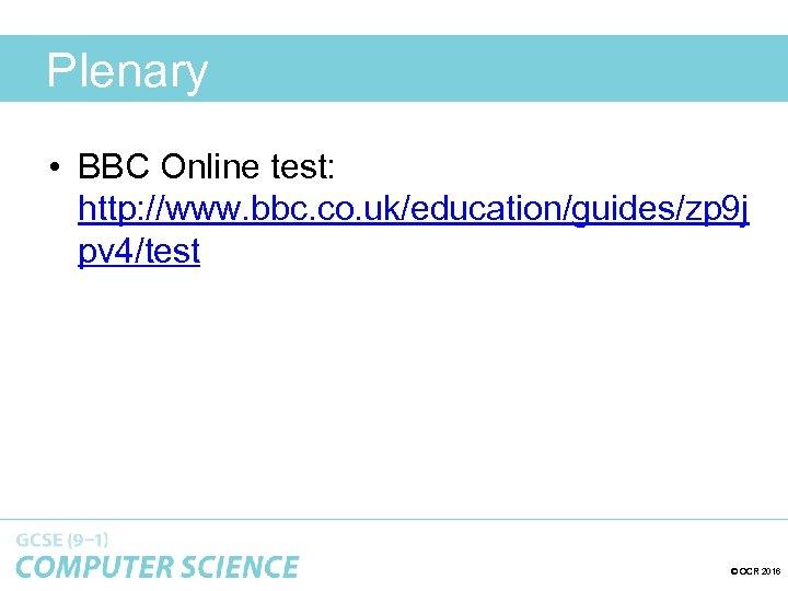 Plenary • BBC Online test: http: //www. bbc. co. uk/education/guides/zp 9 j pv 4/test