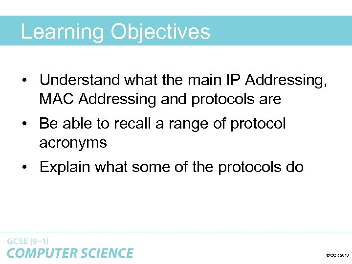 Learning Objectives • Understand what the main IP Addressing, MAC Addressing and protocols are