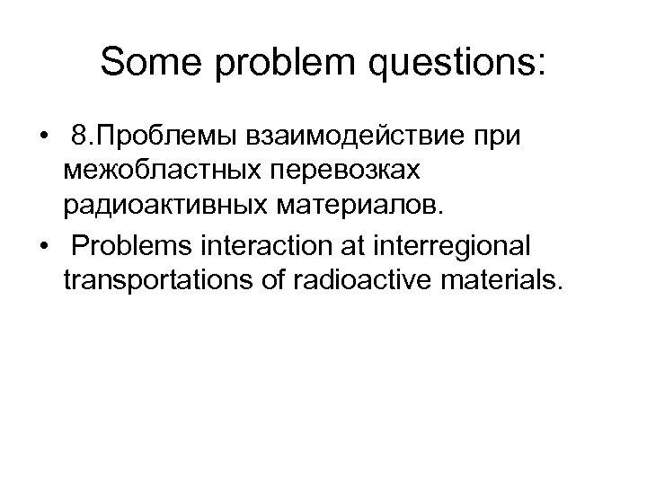 Some problem questions: • 8. Проблемы взаимодействие при межобластных перевозках радиоактивных материалов. • Problems