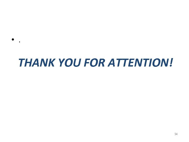 • . THANK YOU FOR ATTENTION! 34