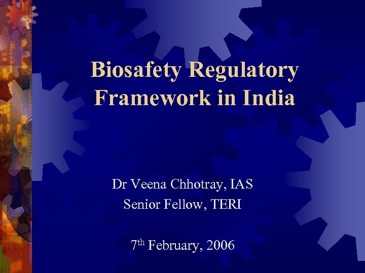 Biosafety Regulatory Framework in India Dr Veena Chhotray, IAS Senior Fellow, TERI 7 th
