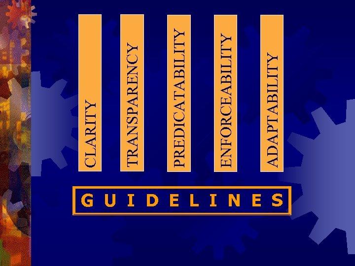 G U I D E L I N E S ADAPTABILITY ENFORCEABILITY PREDICATABILITY TRANSPARENCY