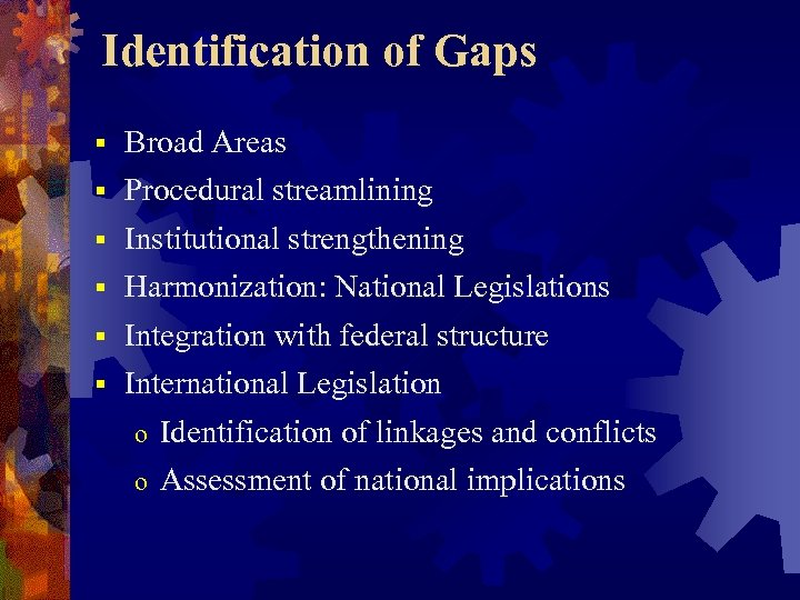 Identification of Gaps § § § Broad Areas Procedural streamlining Institutional strengthening Harmonization: National
