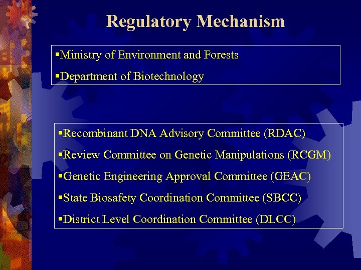 Regulatory Mechanism §Ministry of Environment and Forests §Department of Biotechnology §Recombinant DNA Advisory Committee