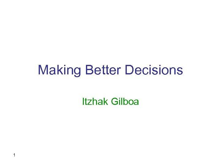 Making Better Decisions Itzhak Gilboa 1