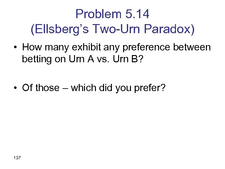 Problem 5. 14 (Ellsberg's Two-Urn Paradox) • How many exhibit any preference between betting
