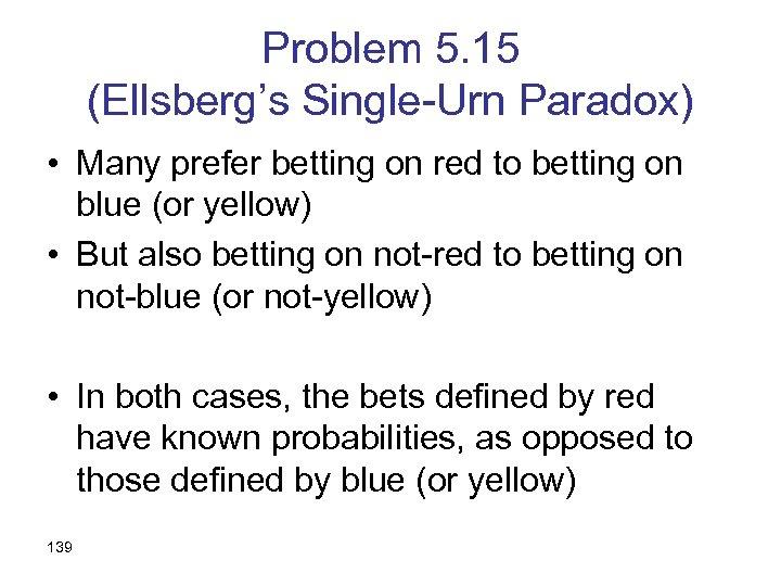 Problem 5. 15 (Ellsberg's Single-Urn Paradox) • Many prefer betting on red to betting