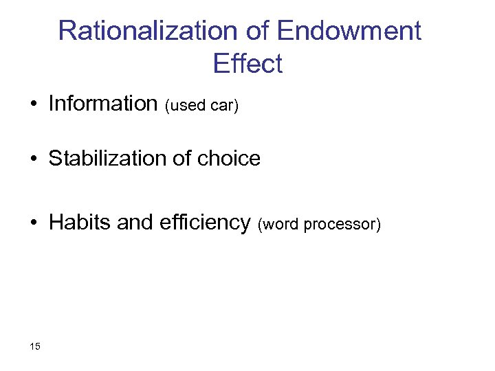 Rationalization of Endowment Effect • Information (used car) • Stabilization of choice • Habits