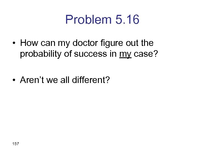 Problem 5. 16 • How can my doctor figure out the probability of success