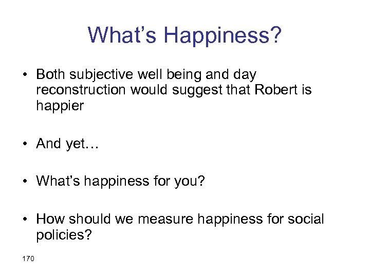 What's Happiness? • Both subjective well being and day reconstruction would suggest that Robert