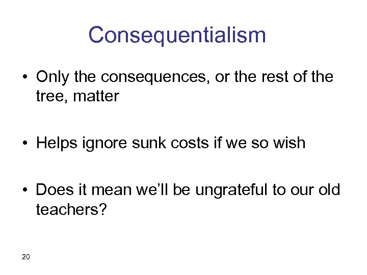 Consequentialism • Only the consequences, or the rest of the tree, matter • Helps