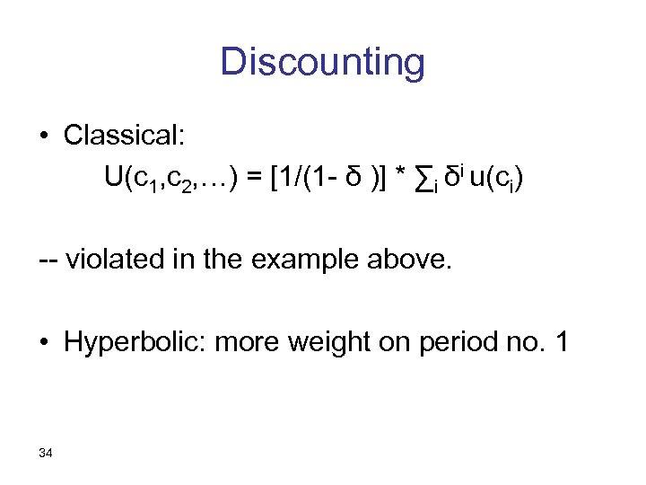 Discounting • Classical: U(c 1, c 2, …) = [1/(1 - δ )] *