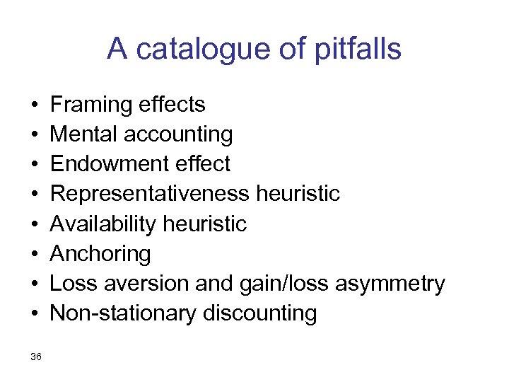A catalogue of pitfalls • • 36 Framing effects Mental accounting Endowment effect Representativeness