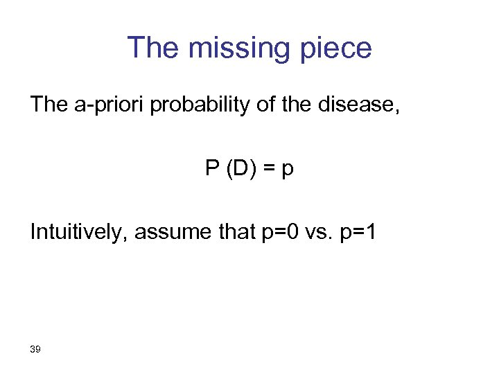 The missing piece The a-priori probability of the disease, P (D) = p Intuitively,
