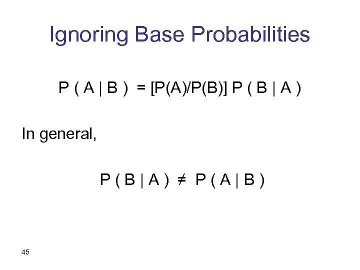 Ignoring Base Probabilities P ( A   B ) = [P(A)/P(B)] P ( B