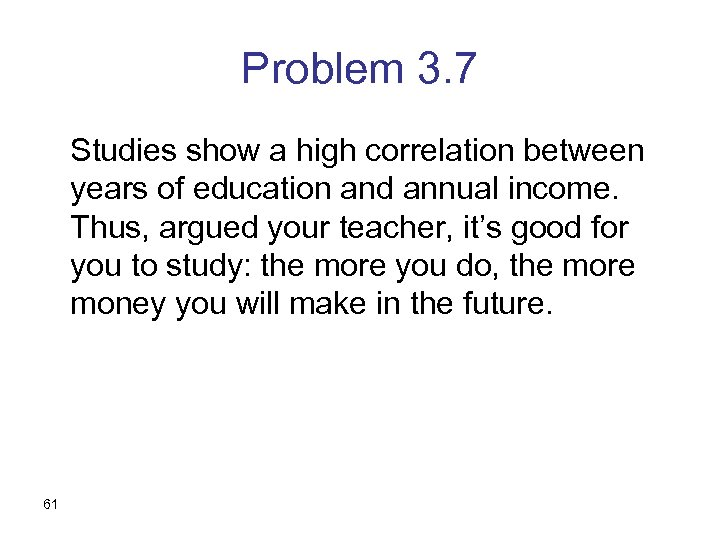 Problem 3. 7 Studies show a high correlation between years of education and annual